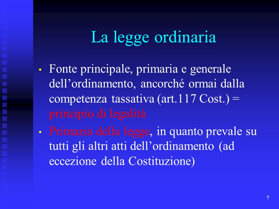 7 La legge ordinaria Fonte principale, primaria e generale dellordinamento, ancorché ormai dalla competenza tassativa (art.117 Cost.) = principio di l