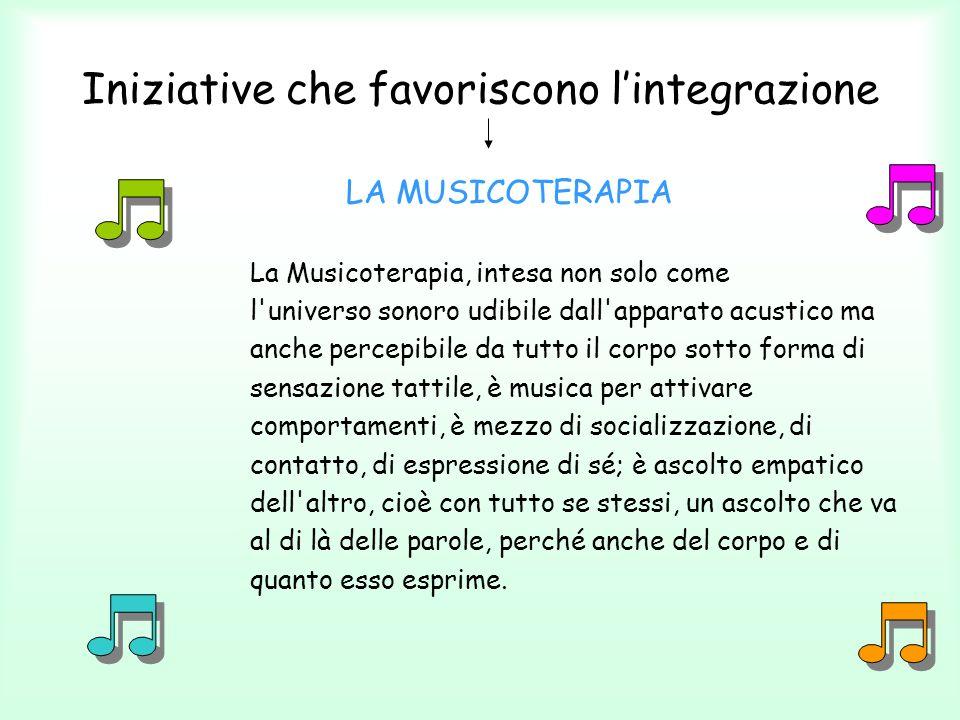 Iniziative che favoriscono lintegrazione LA MUSICOTERAPIA La Musicoterapia, intesa non solo come l'universo sonoro udibile dall'apparato acustico ma a