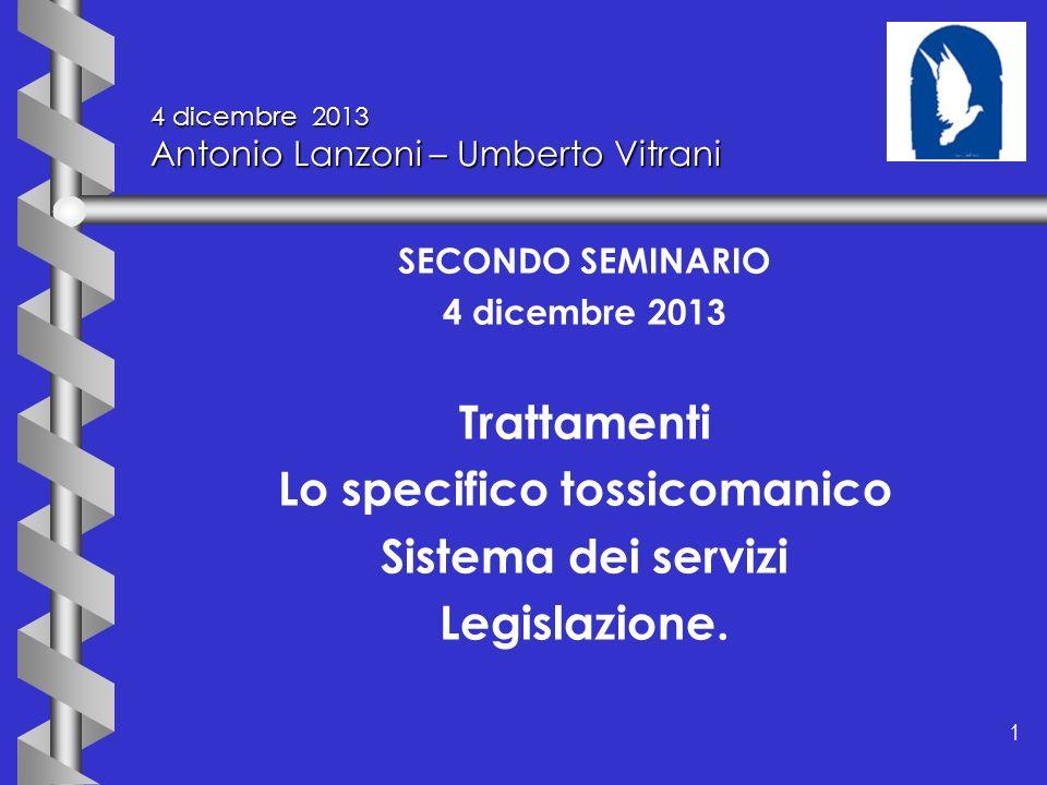 1 1 4 dicembre 2013 Antonio Lanzoni – Umberto Vitrani SECONDO SEMINARIO 4 dicembre 2013 Trattamenti Lo specifico tossicomanico Sistema dei servizi Leg