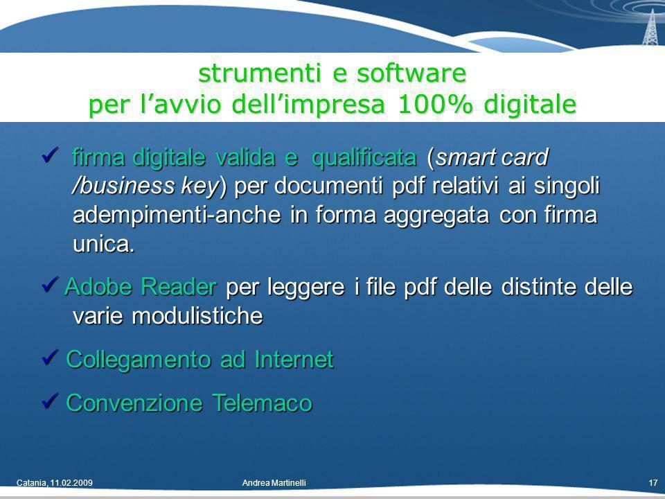 Catania, 11.02.2009Andrea Martinelli17 strumenti e software per lavvio dellimpresa 100% digitale firma digitale valida e qualificata (smart card /business key) per documenti pdf relativi ai singoli adempimenti-anche in forma aggregata con firma unica.