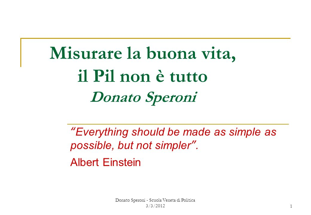 Donato Speroni - Scuola Veneta di Politica 3/3/20121 Misurare la buona vita, il Pil non è tutto Donato Speroni Everything should be made as simple as