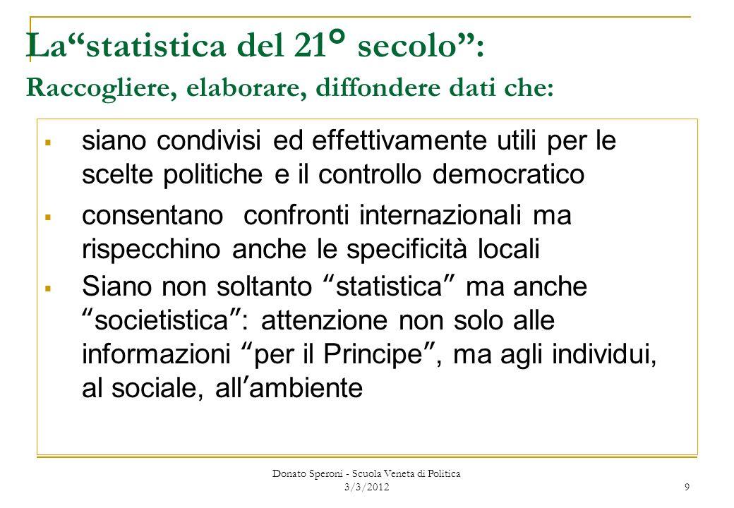 Donato Speroni - Scuola Veneta di Politica 3/3/2012 9 Lastatistica del 21° secolo: Raccogliere, elaborare, diffondere dati che: siano condivisi ed eff