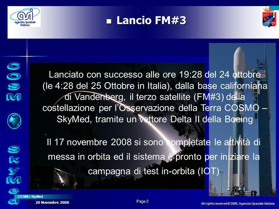 All rights reserved © 2008, Agenzia Spaziale Italiana COSMO-SkyMed Page 2 20 Novembre 2008 Lancio FM#3 Lancio FM#3 Lanciato con successo alle ore 19:28 del 24 ottobre (le 4:28 del 25 Ottobre in Italia), dalla base californiana di Vandenberg, il terzo satellite (FM#3) della costellazione per lOsservazione della Terra COSMO – SkyMed, tramite un vettore Delta II della Boeing Il 17 novembre 2008 si sono completate le attività di messa in orbita ed il sistema è pronto per iniziare la campagna di test in-orbita (IOT)
