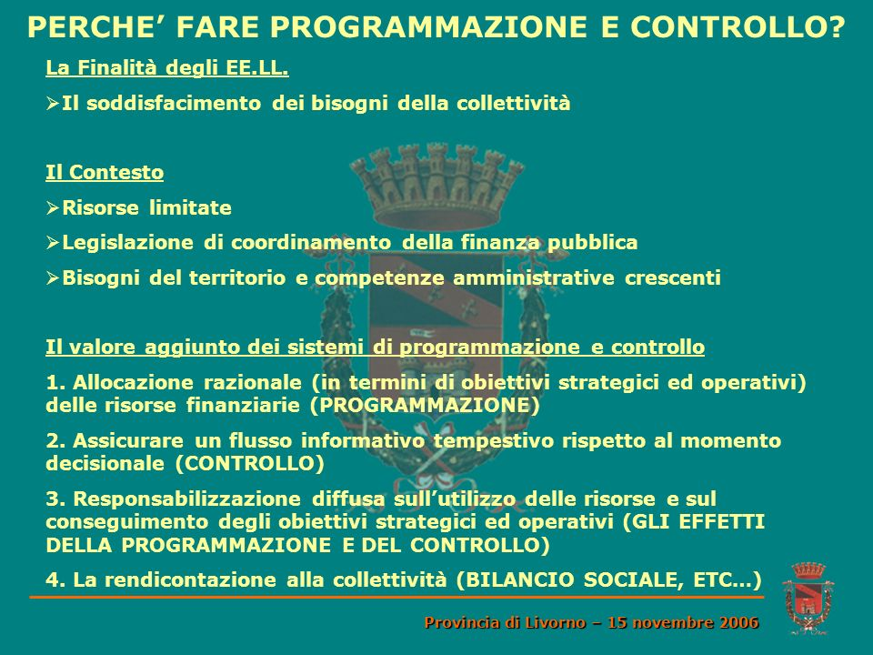 PERCHE FARE PROGRAMMAZIONE E CONTROLLO? Provincia di Livorno – 15 novembre 2006 La Finalità degli EE.LL. Il soddisfacimento dei bisogni della colletti