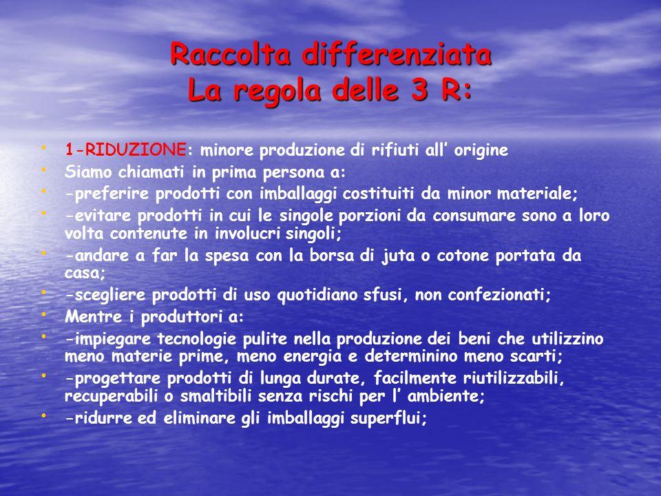 Raccolta differenziata La regola delle 3 R: 1-RIDUZIONE: minore produzione di rifiuti all origine Siamo chiamati in prima persona a: -preferire prodot