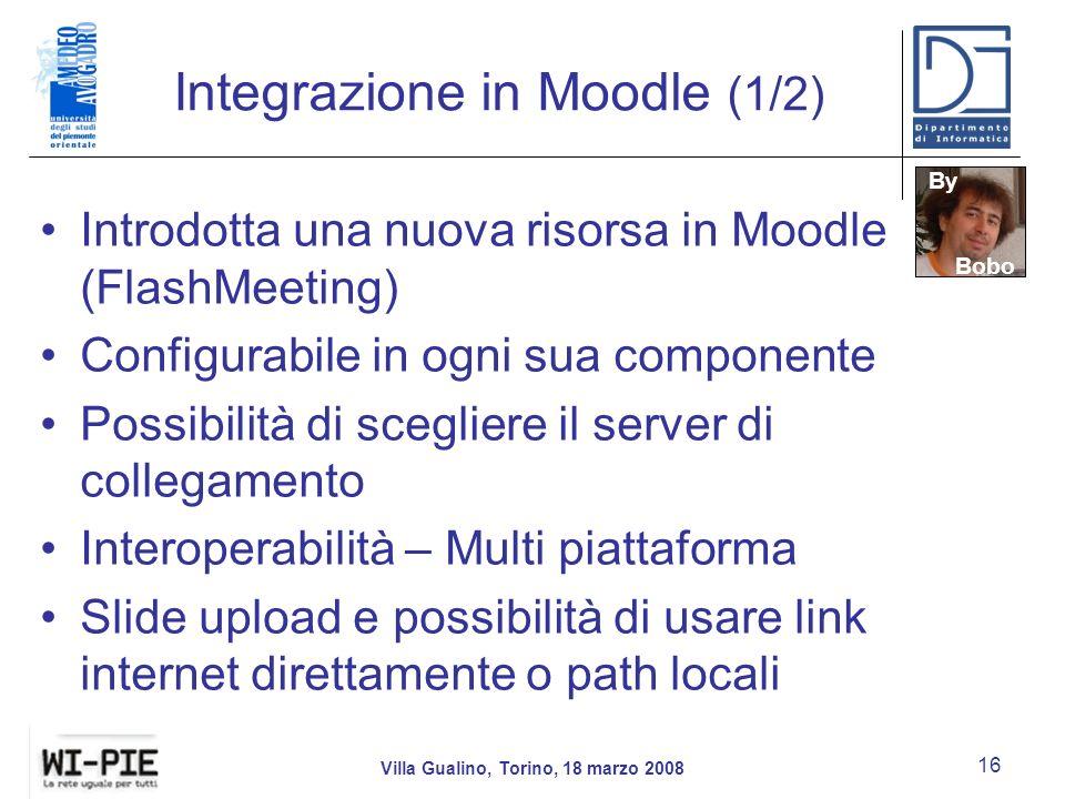Integrazione in Moodle (1/2) Introdotta una nuova risorsa in Moodle (FlashMeeting) Configurabile in ogni sua componente Possibilità di scegliere il server di collegamento Interoperabilità – Multi piattaforma Slide upload e possibilità di usare link internet direttamente o path locali Villa Gualino, Torino, 18 marzo 2008 16 By Bobo