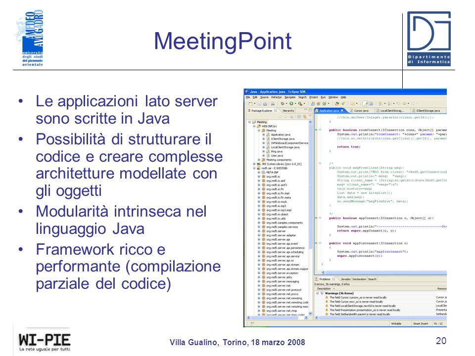 MeetingPoint Villa Gualino, Torino, 18 marzo 2008 20 Le applicazioni lato server sono scritte in Java Possibilità di strutturare il codice e creare complesse architetture modellate con gli oggetti Modularità intrinseca nel linguaggio Java Framework ricco e performante (compilazione parziale del codice)