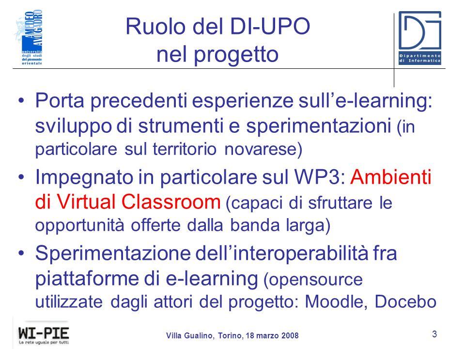 Ruolo del DI-UPO nel progetto Porta precedenti esperienze sulle-learning: sviluppo di strumenti e sperimentazioni (in particolare sul territorio novarese) Impegnato in particolare sul WP3: Ambienti di Virtual Classroom (capaci di sfruttare le opportunità offerte dalla banda larga) Sperimentazione dellinteroperabilità fra piattaforme di e-learning (opensource utilizzate dagli attori del progetto: Moodle, Docebo Villa Gualino, Torino, 18 marzo 2008 3