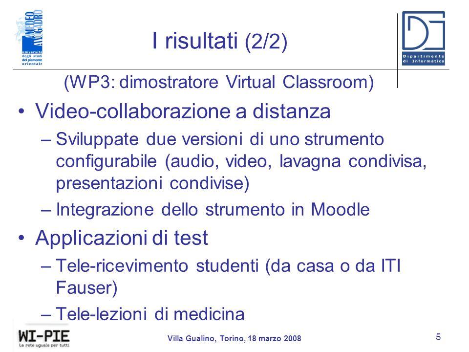I risultati (2/2) Video-collaborazione a distanza –Sviluppate due versioni di uno strumento configurabile (audio, video, lavagna condivisa, presentazioni condivise) –Integrazione dello strumento in Moodle Applicazioni di test –Tele-ricevimento studenti (da casa o da ITI Fauser) –Tele-lezioni di medicina Villa Gualino, Torino, 18 marzo 2008 5 (WP3: dimostratore Virtual Classroom)