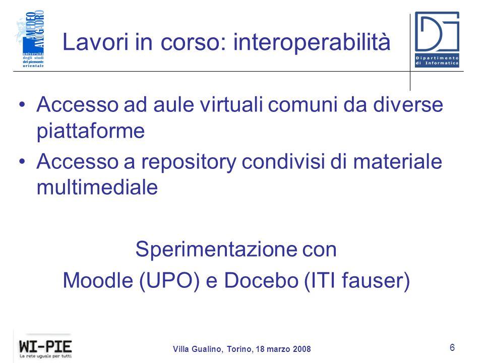 Lavori in corso: interoperabilità Accesso ad aule virtuali comuni da diverse piattaforme Accesso a repository condivisi di materiale multimediale Sperimentazione con Moodle (UPO) e Docebo (ITI fauser) Villa Gualino, Torino, 18 marzo 2008 6