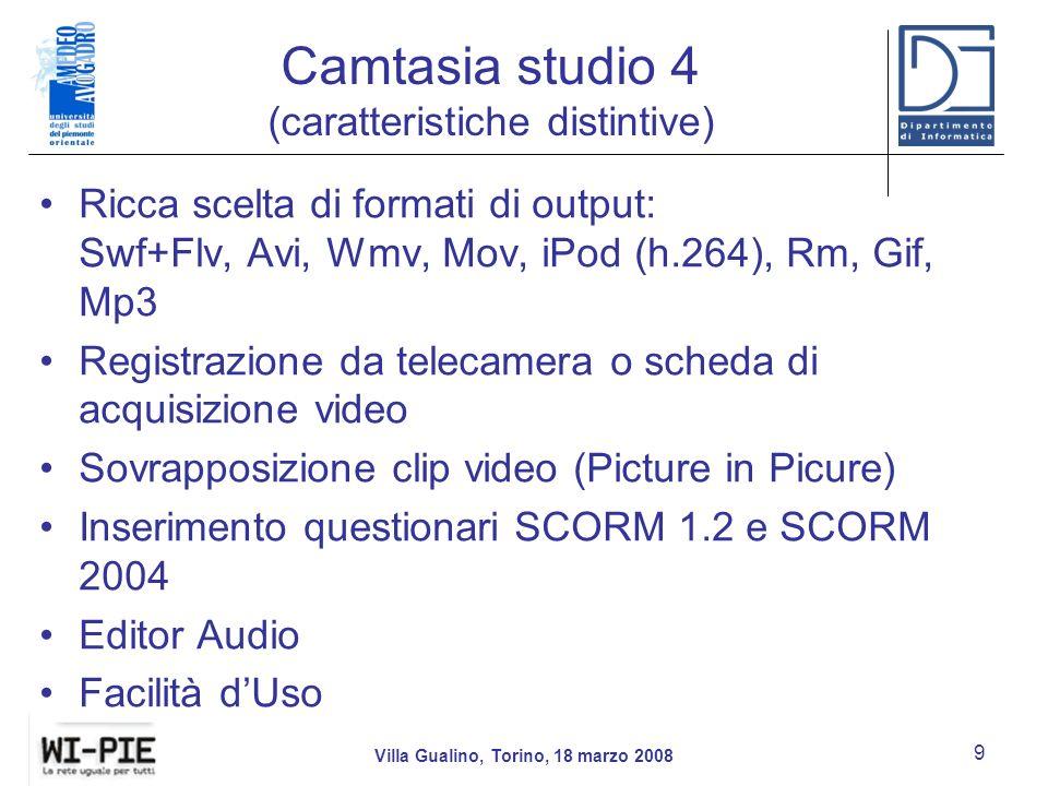 Camtasia studio 4 (caratteristiche distintive) Ricca scelta di formati di output: Swf+Flv, Avi, Wmv, Mov, iPod (h.264), Rm, Gif, Mp3 Registrazione da telecamera o scheda di acquisizione video Sovrapposizione clip video (Picture in Picure) Inserimento questionari SCORM 1.2 e SCORM 2004 Editor Audio Facilità dUso Villa Gualino, Torino, 18 marzo 2008 9