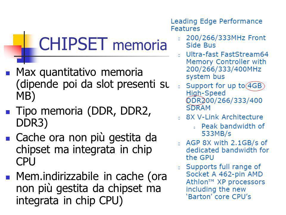 CHIPSET memoria Max quantitativo memoria (dipende poi da slot presenti su MB) Tipo memoria (DDR, DDR2, DDR3) Cache ora non più gestita da chipset ma i