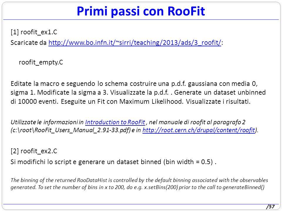/57 Primi passi con RooFit [1] roofit_ex1.C Scaricate da http://www.bo.infn.it/~sirri/teaching/2013/ads/3_roofit/:http://www.bo.infn.it/~sirri/teaching/2013/ads/3_roofit/ roofit_empty.C Editate la macro e seguendo lo schema costruire una p.d.f.