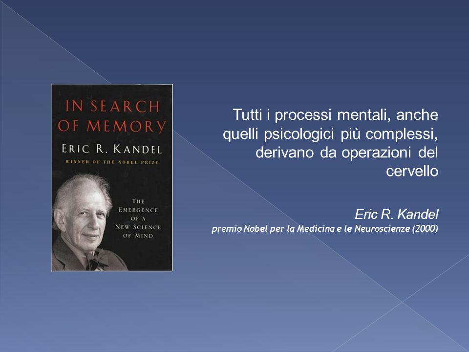 Tutti i processi mentali, anche quelli psicologici più complessi, derivano da operazioni del cervello Eric R. Kandel premio Nobel per la Medicina e le