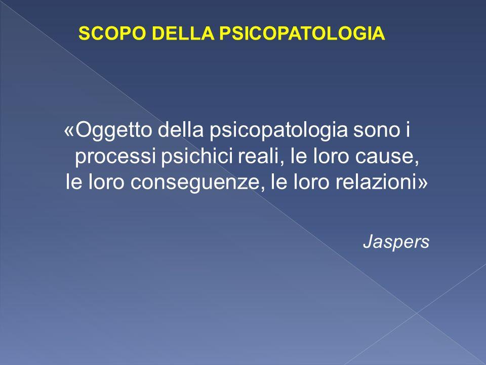 «Oggetto della psicopatologia sono i processi psichici reali, le loro cause, le loro conseguenze, le loro relazioni» Jaspers SCOPO DELLA PSICOPATOLOGI