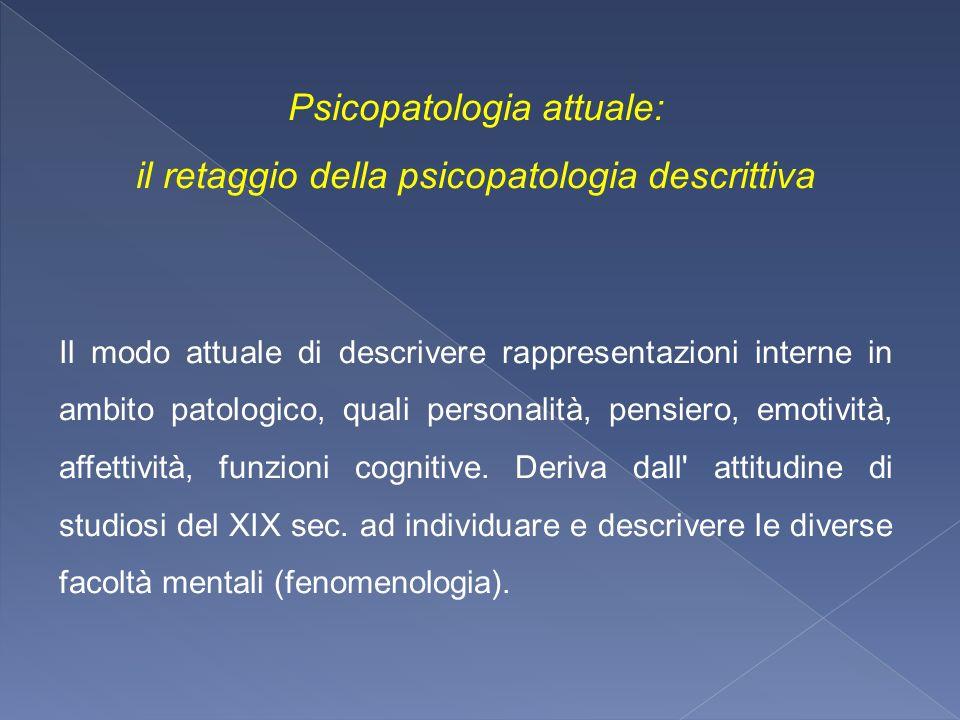Psicopatologia attuale: il retaggio della psicopatologia descrittiva Il modo attuale di descrivere rappresentazioni interne in ambito patologico, qual