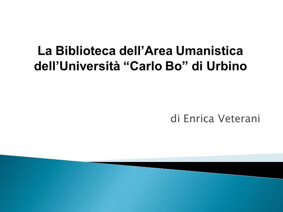 di Enrica Veterani La Biblioteca dellArea Umanistica dellUniversità Carlo Bo di Urbino
