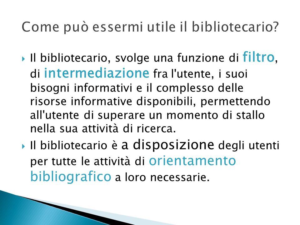 Il bibliotecario, svolge una funzione di filtro, di intermediazione fra l'utente, i suoi bisogni informativi e il complesso delle risorse informative