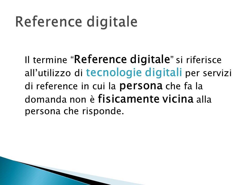 Il termine Reference digitale si riferisce allutilizzo di tecnologie digitali per servizi di reference in cui la persona che fa la domanda non è fisic