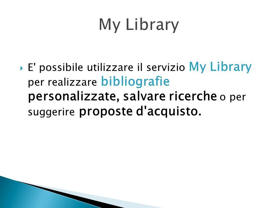 E' possibile utilizzare il servizio My Library per realizzare bibliografie personalizzate, salvare ricerche o per suggerire proposte d'acquisto.