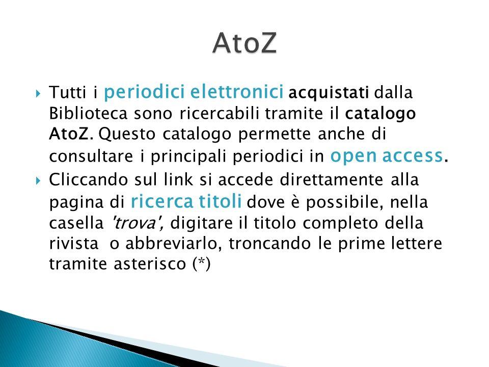 Tutti i periodici elettronici acquistati dalla Biblioteca sono ricercabili tramite il catalogo AtoZ. Questo catalogo permette anche di consultare i pr