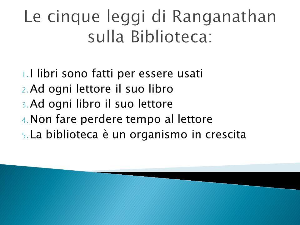 Le cinque leggi di Ranganathan sulla Biblioteca: 1. I libri sono fatti per essere usati 2. Ad ogni lettore il suo libro 3. Ad ogni libro il suo lettor