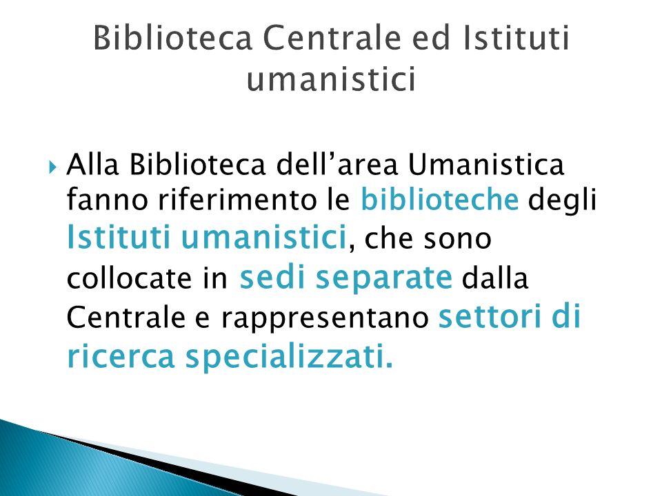 Biblioteca Centrale ed Istituti umanistici Alla Biblioteca dellarea Umanistica fanno riferimento le biblioteche degli Istituti umanistici, che sono co