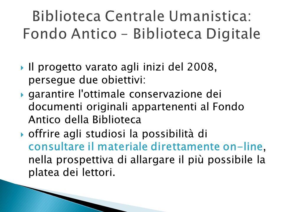 Biblioteca Centrale Umanistica: Fondo Antico – Biblioteca Digitale Il progetto varato agli inizi del 2008, persegue due obiettivi: garantire l'ottimal