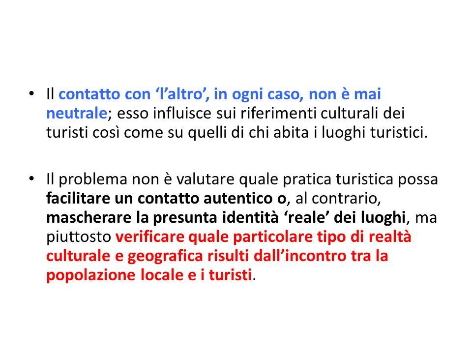 Il contatto con laltro, in ogni caso, non è mai neutrale; esso influisce sui riferimenti culturali dei turisti così come su quelli di chi abita i luog