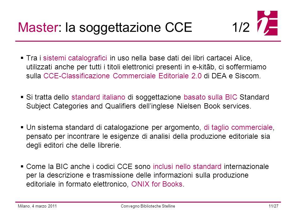 Milano, 4 marzo 2011Convegno Biblioteche Stelline11/27 Tra i sistemi catalografici in uso nella base dati dei libri cartacei Alice, utilizzati anche per tutti i titoli elettronici presenti in e-kitāb, ci soffermiamo sulla CCE-Classificazione Commerciale Editoriale 2.0 di DEA e Siscom.