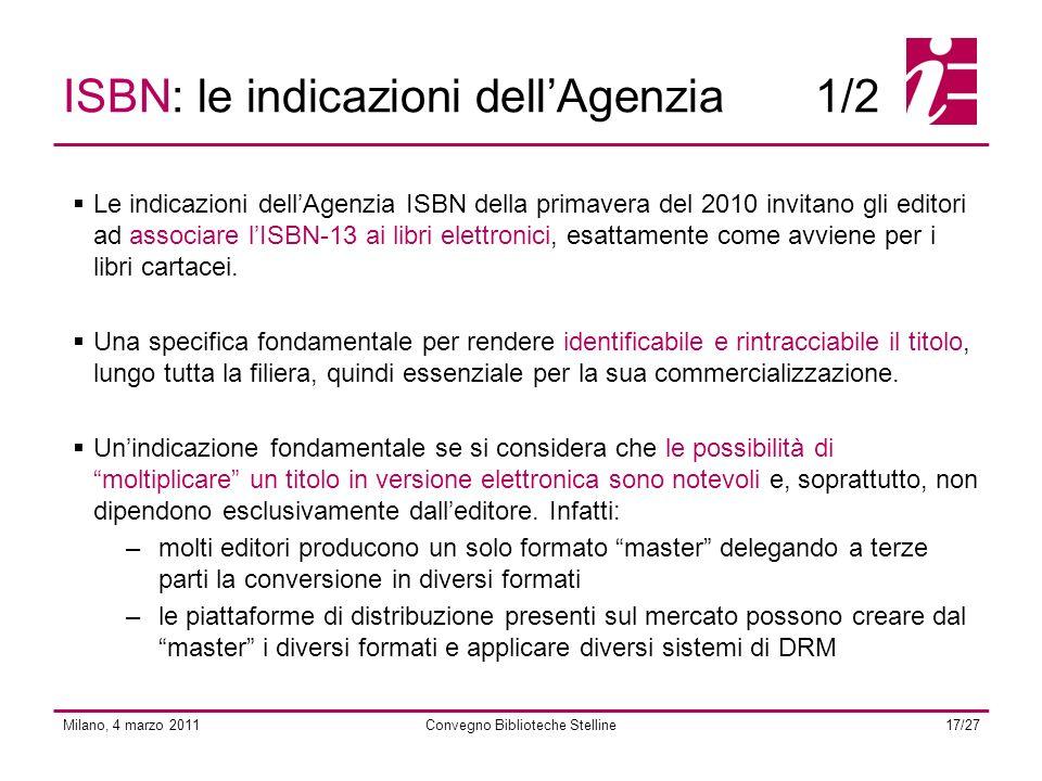 Milano, 4 marzo 2011Convegno Biblioteche Stelline17/27 ISBN: le indicazioni dellAgenzia1/2 Le indicazioni dellAgenzia ISBN della primavera del 2010 invitano gli editori ad associare lISBN-13 ai libri elettronici, esattamente come avviene per i libri cartacei.
