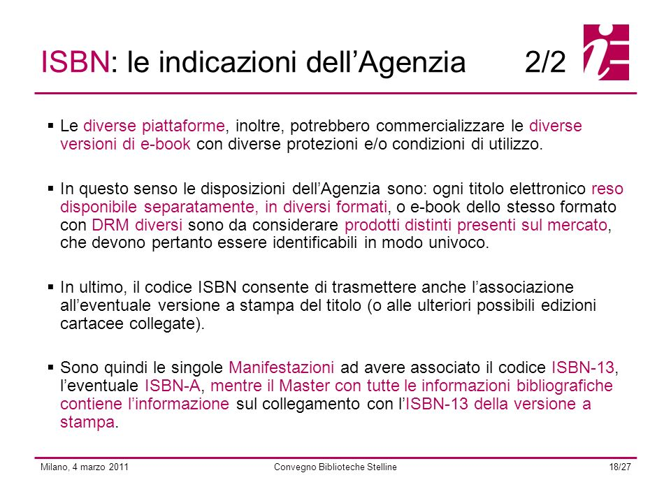 Milano, 4 marzo 2011Convegno Biblioteche Stelline18/27 ISBN: le indicazioni dellAgenzia2/2 Le diverse piattaforme, inoltre, potrebbero commercializzare le diverse versioni di e-book con diverse protezioni e/o condizioni di utilizzo.
