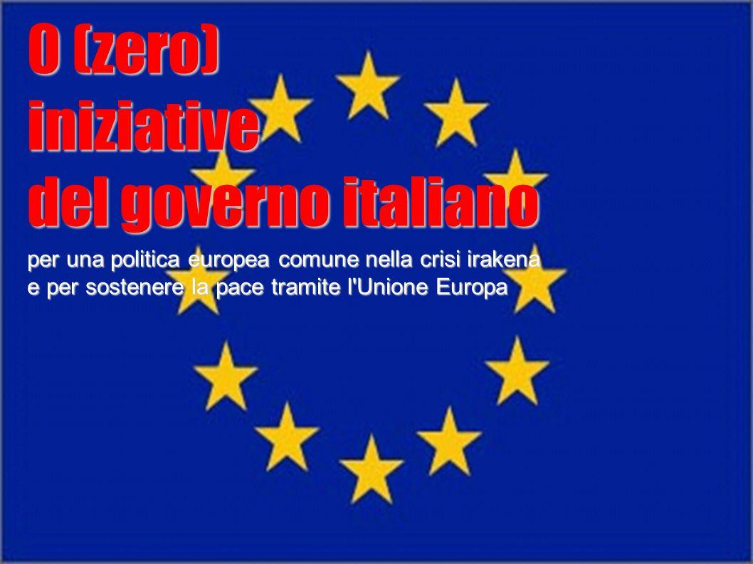 0 (zero) iniziative del governo italiano per una politica europea comune nella crisi irakena e per sostenere la pace tramite l'Unione Europa 0 (zero)