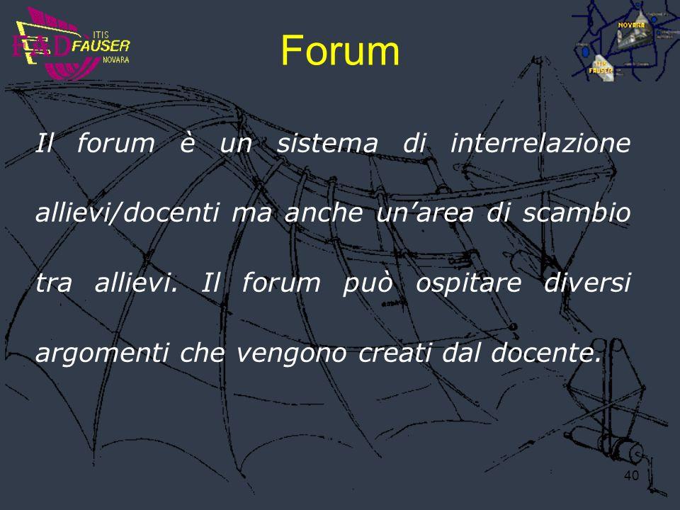 40 Forum Il forum è un sistema di interrelazione allievi/docenti ma anche unarea di scambio tra allievi. Il forum può ospitare diversi argomenti che v