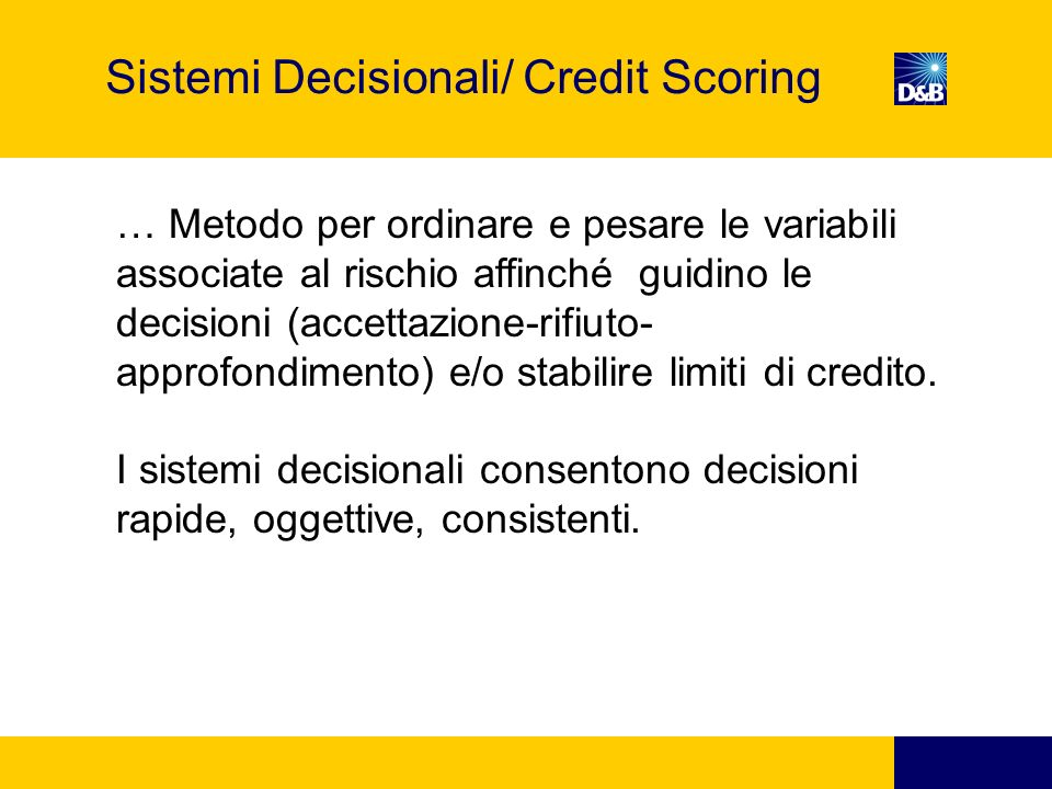 Sistema Decisionale Decision Rules Score Direct Accept Direct approval Revision Credit Demand Detailed analysis High Score Low risk Target market Moderate score Moderate risk manual review criteria Low score high exposure « Knock out » criteria- exceptions Information Warehouse Customer data, Externaldata, D&B data