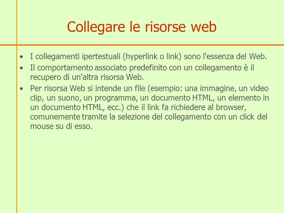 Collegare le risorse web I collegamenti ipertestuali (hyperlink o link) sono l essenza del Web.