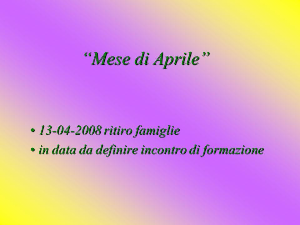 Mese di Aprile 13-04-2008 ritiro famiglie 13-04-2008 ritiro famiglie in data da definire incontro di formazione in data da definire incontro di formazione