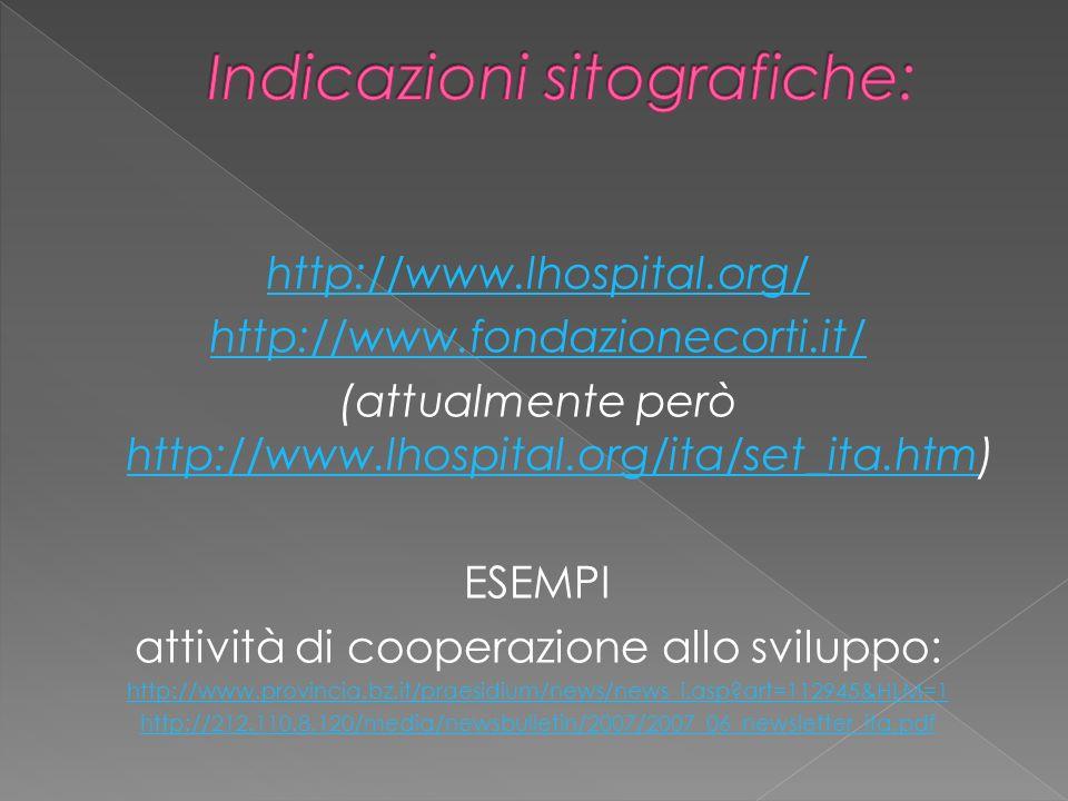 http://www.lhospital.org/ http://www.fondazionecorti.it/ (attualmente però http://www.lhospital.org/ita/set_ita.htm) http://www.lhospital.org/ita/set_ita.htm ESEMPI attività di cooperazione allo sviluppo: http://www.provincia.bz.it/praesidium/news/news_i.asp art=112945&HLM=1 http://212.110.8.120/media/newsbulletin/2007/2007_06_newsletter_ita.pdf