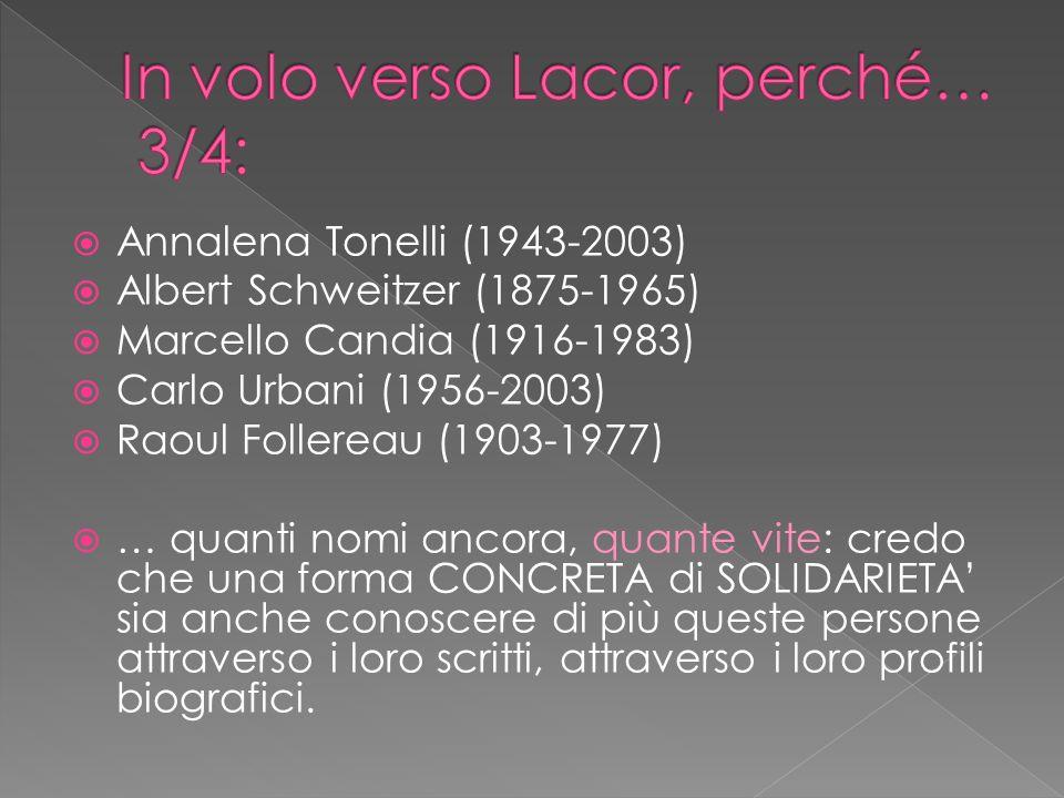 Annalena Tonelli (1943-2003) Albert Schweitzer (1875-1965) Marcello Candia (1916-1983) Carlo Urbani (1956-2003) Raoul Follereau (1903-1977) … quanti nomi ancora, quante vite: credo che una forma CONCRETA di SOLIDARIETA sia anche conoscere di più queste persone attraverso i loro scritti, attraverso i loro profili biografici.