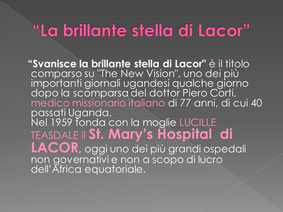 Svanisce la brillante stella di Lacor è il titolo comparso su The New Vision , uno dei più importanti giornali ugandesi qualche giorno dopo la scomparsa del dottor Piero Corti, medico missionario italiano di 77 anni, di cui 40 passati Uganda.