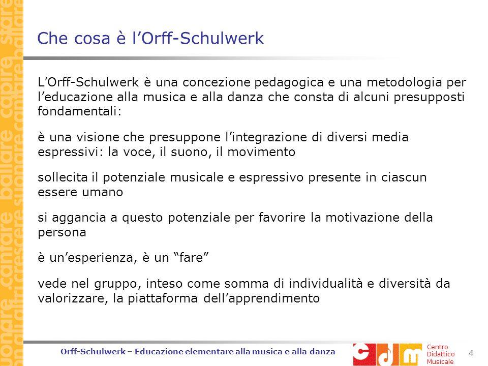 Centro Didattico Musicale Orff-Schulwerk – Educazione elementare alla musica e alla danza 4 Che cosa è lOrff-Schulwerk LOrff-Schulwerk è una concezione pedagogica e una metodologia per leducazione alla musica e alla danza che consta di alcuni presupposti fondamentali: è una visione che presuppone lintegrazione di diversi media espressivi: la voce, il suono, il movimento sollecita il potenziale musicale e espressivo presente in ciascun essere umano si aggancia a questo potenziale per favorire la motivazione della persona è unesperienza, è un fare vede nel gruppo, inteso come somma di individualità e diversità da valorizzare, la piattaforma dellapprendimento
