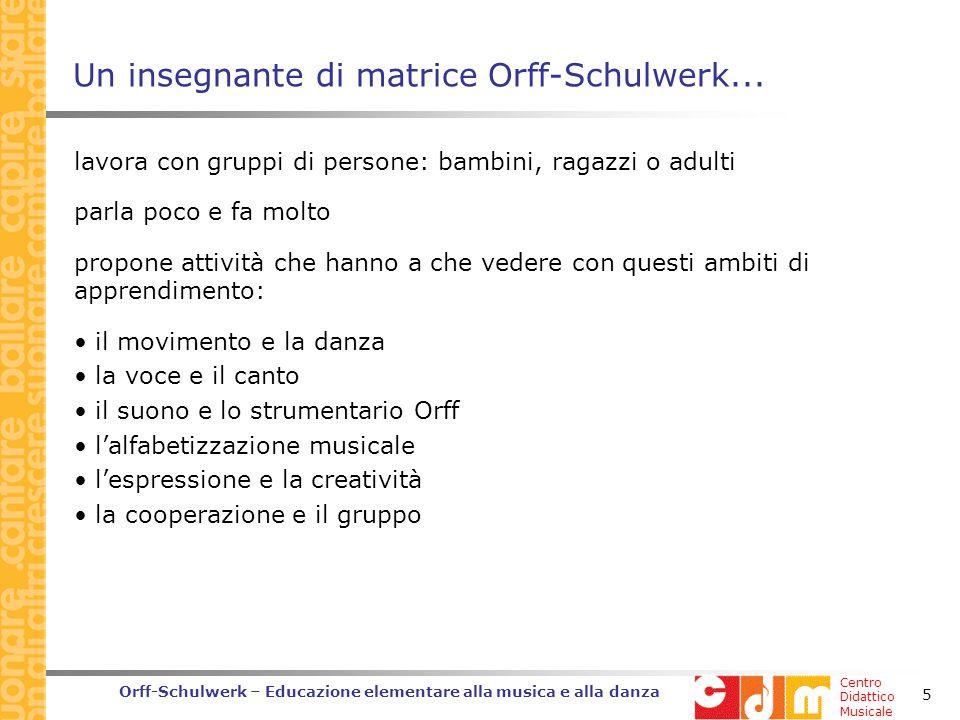 Centro Didattico Musicale Orff-Schulwerk – Educazione elementare alla musica e alla danza 5 Un insegnante di matrice Orff-Schulwerk...