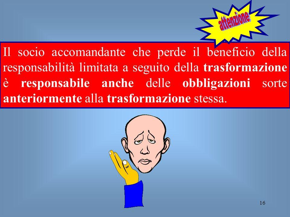 16 Il socio accomandante che perde il beneficio della responsabilità limitata a seguito della trasformazione è responsabile anche delle obbligazioni s