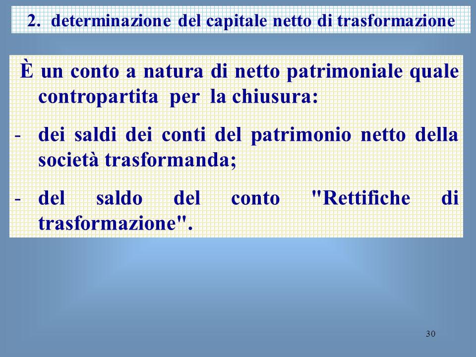 30 2.determinazione del capitale netto di trasformazione È un conto a natura di netto patrimoniale quale contropartita per la chiusura: -dei saldi dei