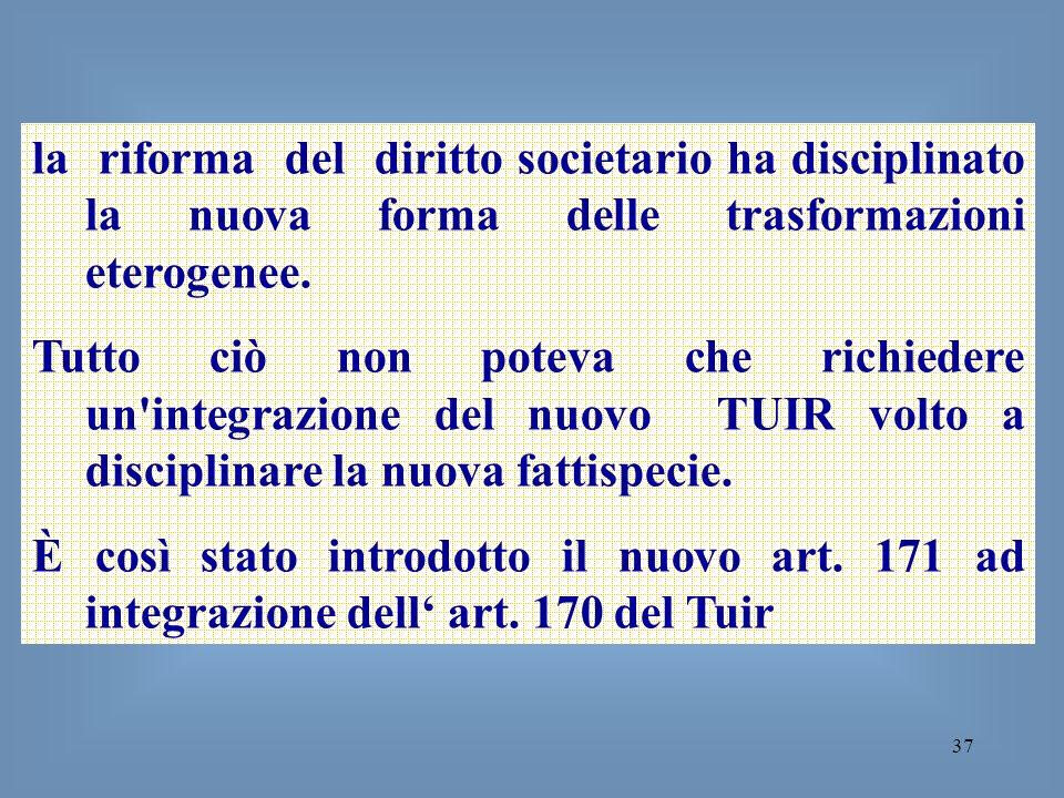 37 la riforma del diritto societario ha disciplinato la nuova forma delle trasformazioni eterogenee. Tutto ciò non poteva che richiedere un'integrazio