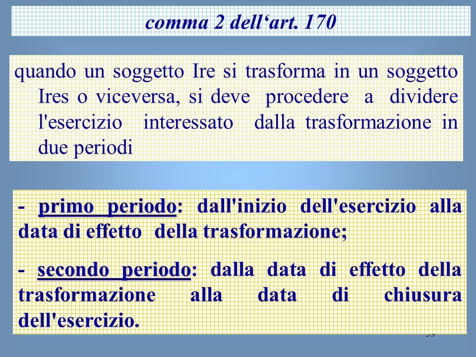 39 comma 2 dellart. 170 quando un soggetto Ire si trasforma in un soggetto Ires o viceversa, si deve procedere a dividere l'esercizio interessato dall