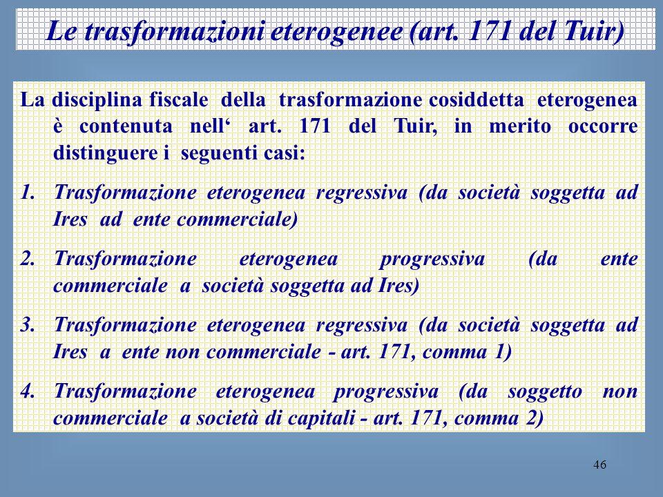 46 Le trasformazioni eterogenee (art. 171 del Tuir) La disciplina fiscale della trasformazione cosiddetta eterogenea è contenuta nell art. 171 del Tui