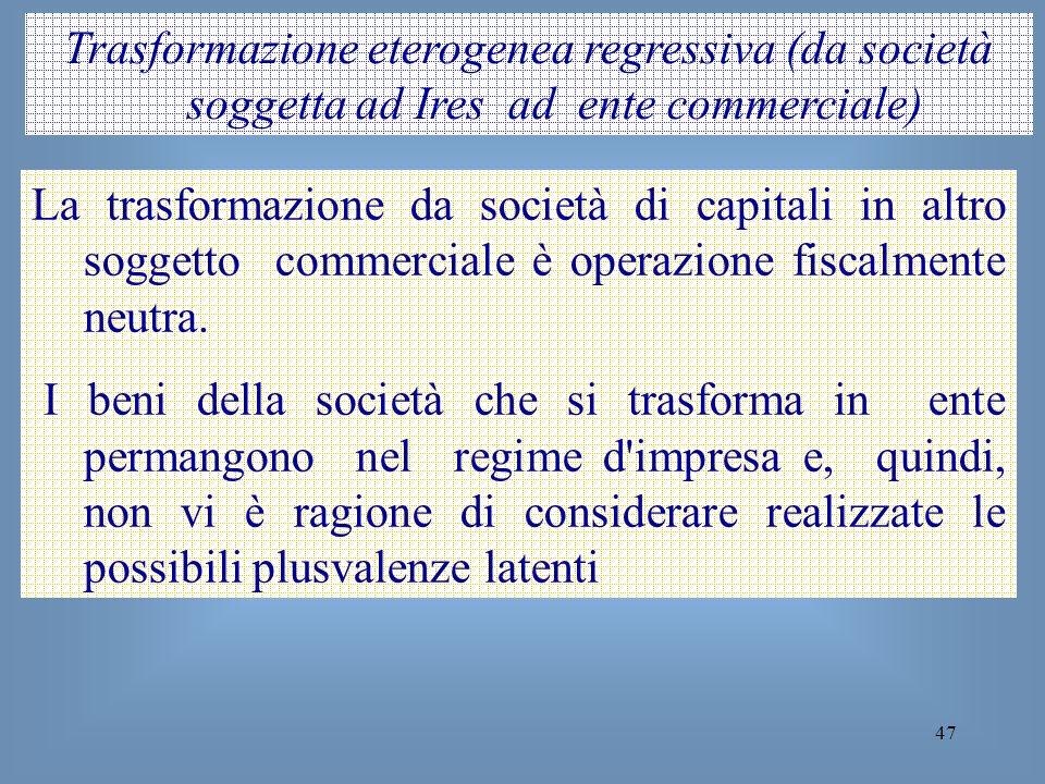47 Trasformazione eterogenea regressiva (da società soggetta ad Ires ad ente commerciale) La trasformazione da società di capitali in altro soggetto c