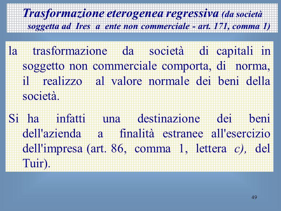 49 Trasformazione eterogenea regressiva (da società soggetta ad Ires a ente non commerciale - art. 171, comma 1) la trasformazione da società di capit