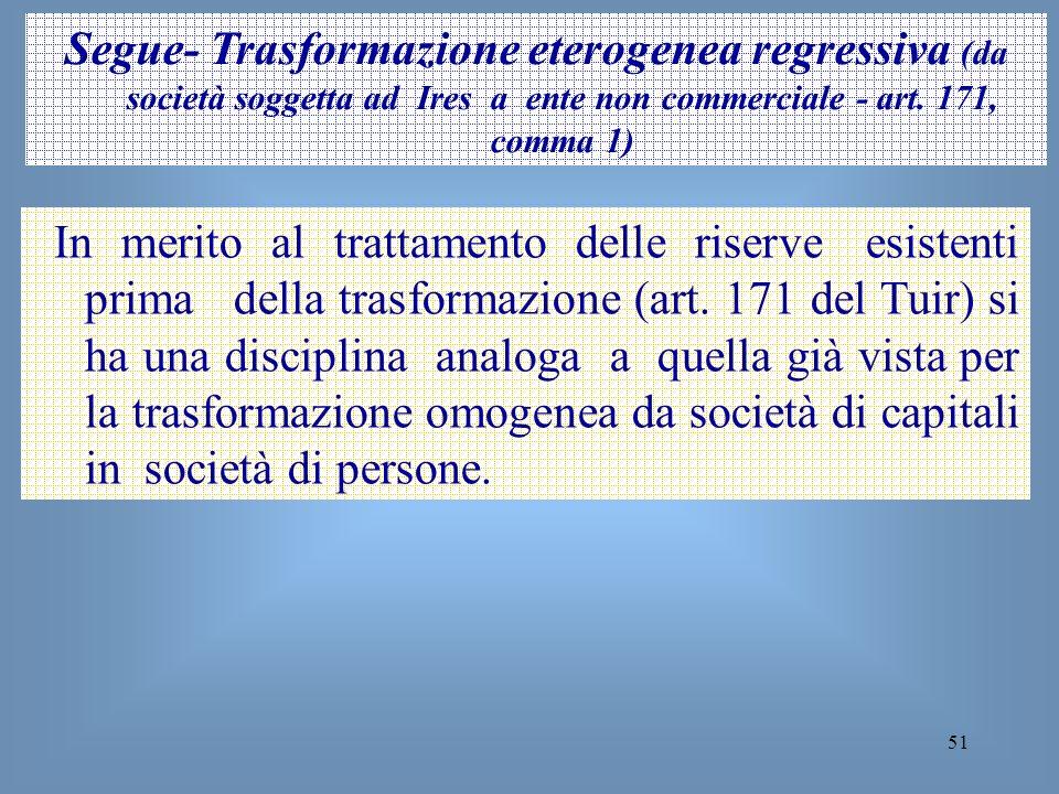 51 Segue- Trasformazione eterogenea regressiva (da società soggetta ad Ires a ente non commerciale - art. 171, comma 1) In merito al trattamento delle